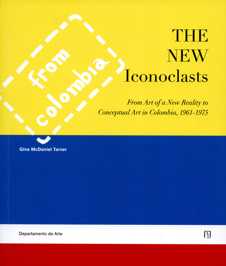The New Iconoclast. From Art Of A New Reality To Conceptual Art In Colombia, 1961-1975